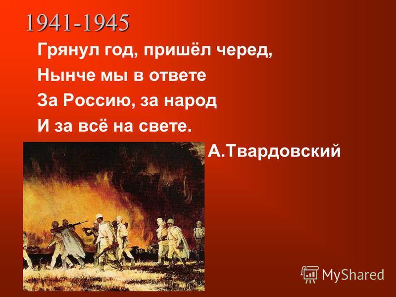 1941-1945 Грянул год, пришёл черед, Нынче мы в ответе За Россию, за народ И за всё на свете. А.Твардовский