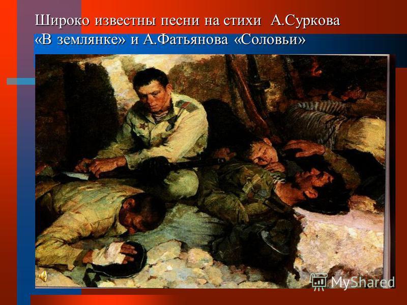 Широко известны песни на стихи А.Суркова «В землянке» и А.Фатьянова «Соловьи»