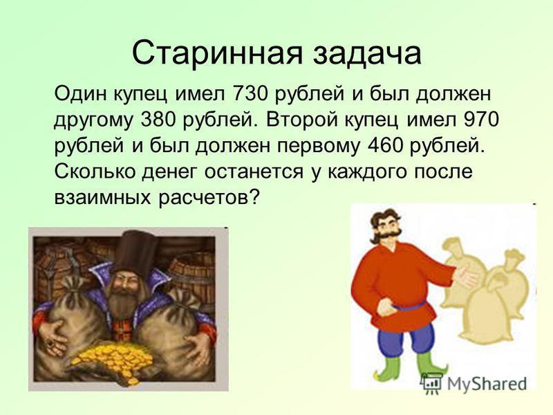 Старинная задача Один купец имел 730 рублей и был должен другому 380 рублей. Второй купец имел 970 рублей и был должен первому 460 рублей. Сколько денег останется у каждого после взаимных расчетов?