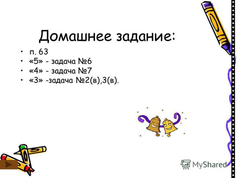 Домашнее задание: п. 63 «5» - задача 6 «4» - задача 7 «3» -задача 2(в),3(в).