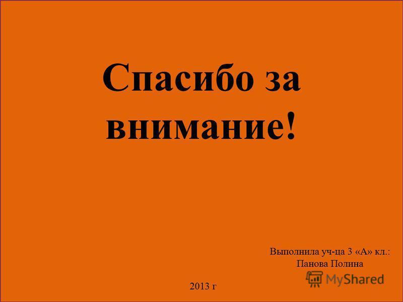Спасибо за внимание! Выполнила уч-ца 3 «А» кл.: Панова Полина 2013 г