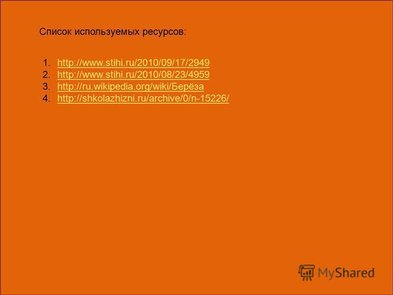 Список используемых ресурсов: 1.http://www.stihi.ru/2010/09/17/2949http://www.stihi.ru/2010/09/17/2949 2.http://www.stihi.ru/2010/08/23/4959http://www.stihi.ru/2010/08/23/4959 3.http://ru.wikipedia.org/wiki/Берёзаhttp://ru.wikipedia.org/wiki/Берёза 4