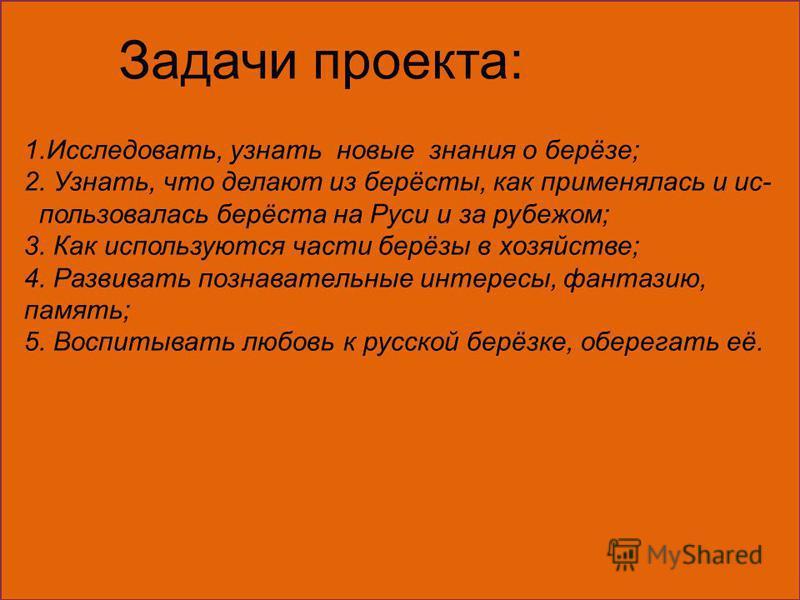 Задачи проекта: 1.Исследовать, узнать новые знания о берёзе; 2. Узнать, что делают из берёсты, как применялась и ис- пользовалась берёста на Руси и за рубежом; 3. Как используются части берёзы в хозяйстве; 4. Развивать познавательные интересы, фантаз