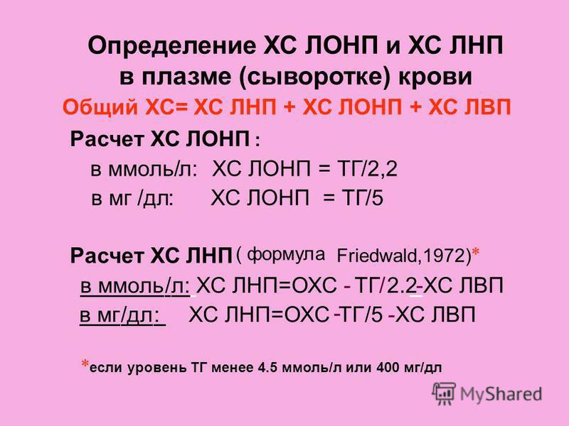 Определение ХС ЛОНП и ХС ЛНП в плазме (сыворотке) крови Расчет ХС ЛОНП : в ммоль/л:ХС ЛОНП = ТГ/2,2 в мг/дл:ХС ЛОНП = ТГ/5 Расчет ХС ЛНП ( формула Friedwald,1972) * в ммоль/л: ХС ЛНП=ОХС- ТГ / 2.2 --ХС ЛВП в мг/дл:ХС ЛНП=ОХС - ТГ/5 - ХС ЛВП * если ур