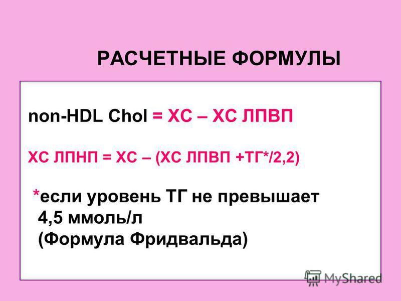 РАСЧЕТНЫЕ ФОРМУЛЫ nоn-HDL Сhol = ХС – ХС ЛПВП ХС ЛПНП = ХС – (ХС ЛПВП +ТГ*/2,2) *если уровень ТГ не превышает 4,5 ммоль/л (Формула Фридвальда)