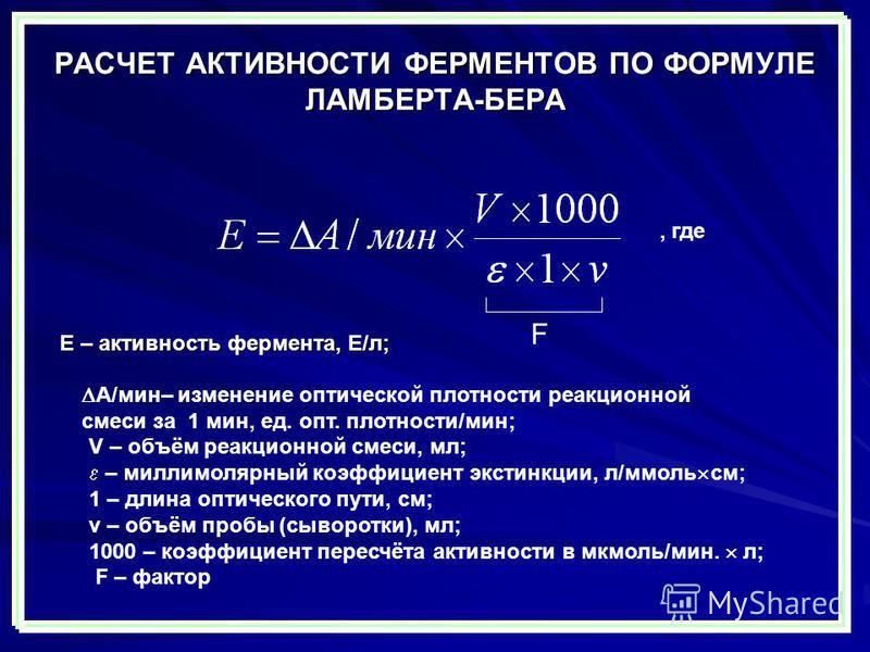 РАСЧЕТ АКТИВНОСТИ ФЕРМЕНТОВ ПО ФОРМУЛЕ ЛАМБЕРТА-БЕРА Е – активность фермента, Е/л; А/мин– изменение оптической плотности реакциионной смеси за 1 мин, ед. опт. плотности/мин; V – объём реакциионной смеси, мл; – милли молярный коэффициент экстинкции, л