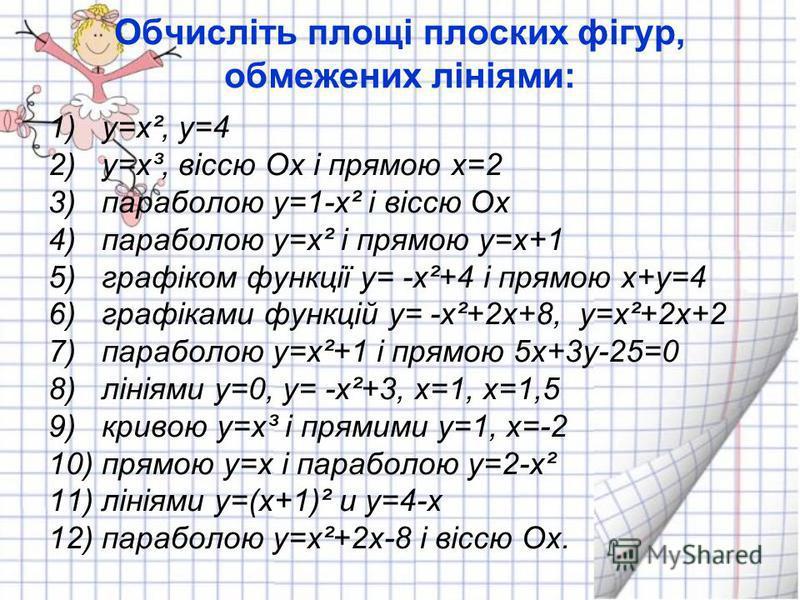 Обчисліть площі плоских фігур, обмежених лініями: 1)у=х², у=4 2)у=х³, віссю Ох і прямою х=2 3)параболою у=1-х² і віссю Ох 4)параболою у=х² і прямою у=х+1 5)графіком функції у= -х²+4 і прямою х+у=4 6)графіками функцій у= -х²+2х+8, у=х²+2х+2 7)параболо