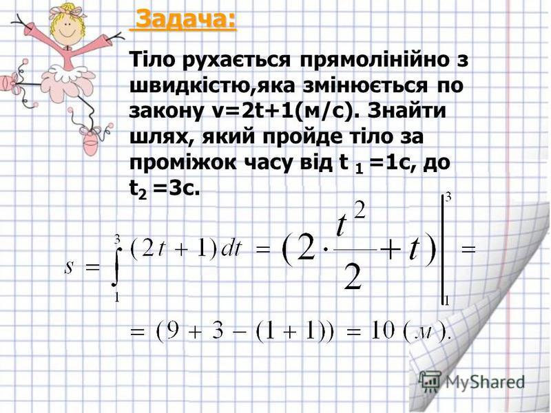 Задача: Задача: Тіло рухається прямолінійно з швидкістю,яка змінюється по закону v=2t+1(м/с). Знайти шлях, який пройде тіло за проміжок часу від t 1 =1c, до t 2 =3c.