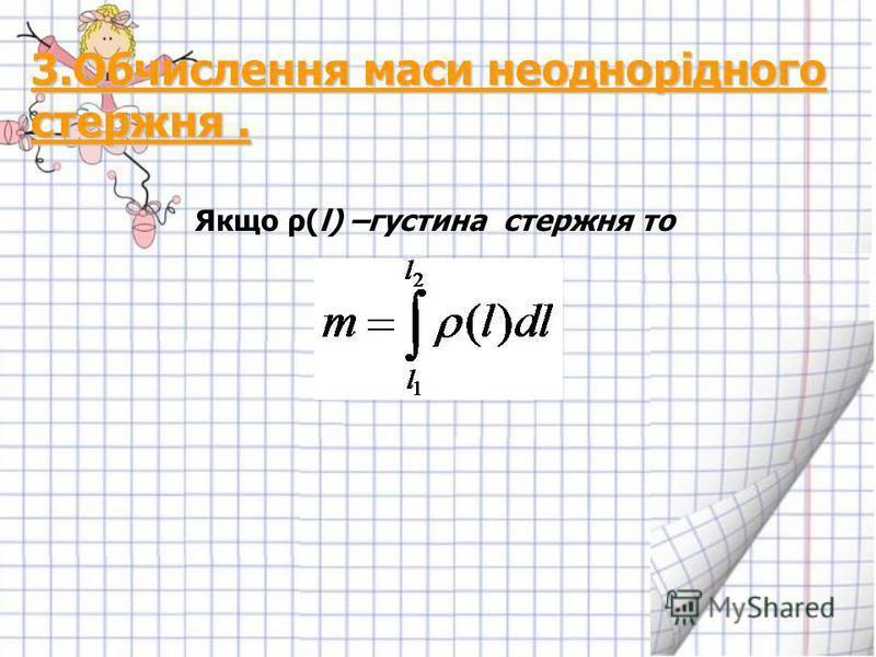 3.Обчислення маси неоднорідного стержня. Якщо ρ(l) –густина стержня то