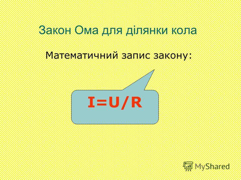 Закон Ома для ділянки кола Математичний запис закону: I=U/R