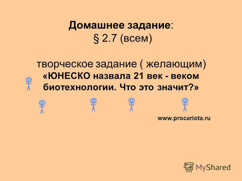 Домашнее задание: § 2.7 (всем) творческое задание ( желающим) «ЮНЕСКО назвала 21 век - веком биотехнологии. Что это значит?» www.procariota.ru