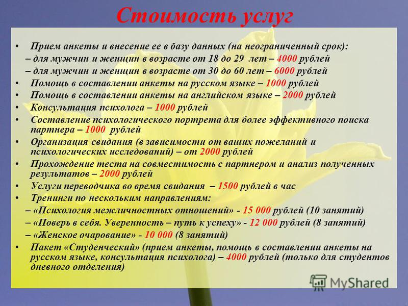 Стоимость услуг Прием анкеты и внесение ее в базу данных (на неограниченный срок): – для мужчин и женщин в возрасте от 18 до 29 лет – 4000 рублей – для мужчин и женщин в возрасте от 30 до 60 лет – 6000 рублей Помощь в составлении анкеты на русском яз