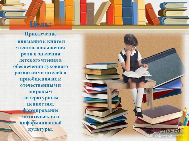 Цель: Привлечение внимания к книге и чтению, повышения роли и значения детского чтения в обеспечении духовного развития читателей и приобщения их к отечественным и мировым литературным ценностям, формирование читательской и информационной культуры.