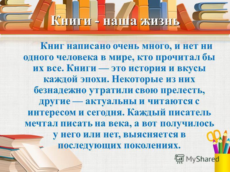 Книги - наша жизнь Книг написано очень много, и нет ни одного человека в мире, кто прочитал бы их все. Книги это история и вкусы каждой эпохи. Некоторые из них безнадежно утратили свою прелесть, другие актуальны и читаются с интересом и сегодня. Кажд