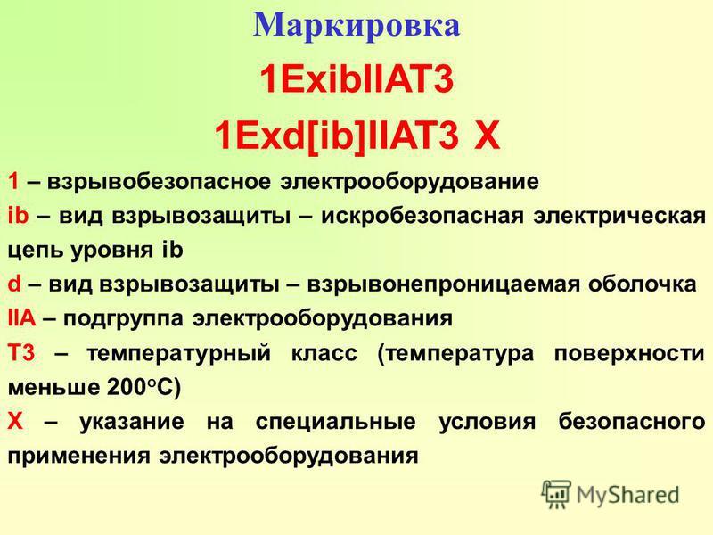 Маркировка 1ExibIIAT3 1Exd[ib]IIAT3 X 1 – взрывобезопасное электрооборудование ib – вид взрывозащиты – искробезопасная электрическая цепь уровня ib d – вид взрывозащиты – взрывонепроницаемая оболочка IIA – подгруппа электрооборудования Т3 – температу