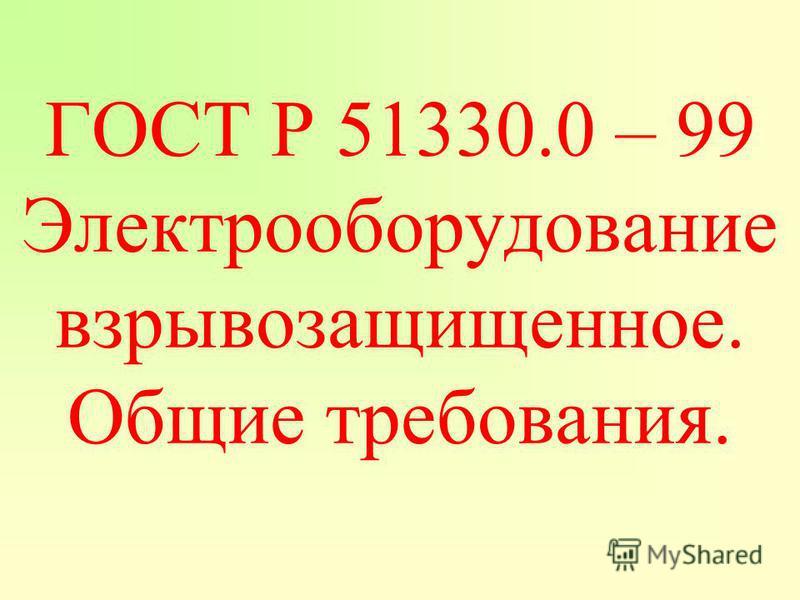 ГОСТ Р 51330.0 – 99 Электрооборудование взрывозащищенное. Общие требования.
