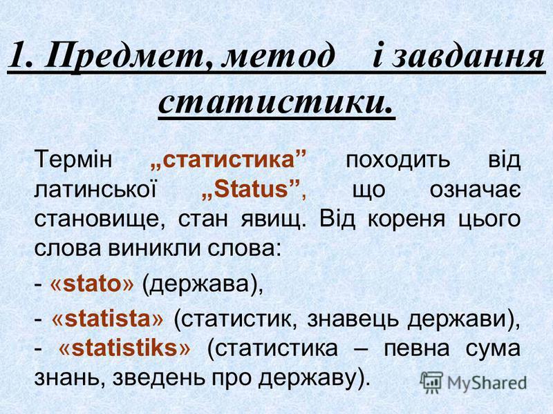 1. Предмет, метод і завдання статистики. Термін статистика походить від латинської Status, що означає становище, стан явищ. Від кореня цього слова виникли слова: - «stato» (держава), - «statista» (статистик, знавець держави), - «statistiks» (статисти