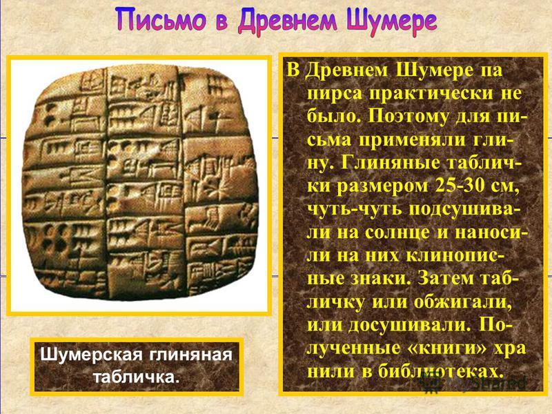 В Древнем Шумере па пирса практически не было. Поэтому для письма применяли глину. Глиняные таблички размером 25-30 см, чуть-чуть подсушивай- ли на солнце и наноси- ли на них клинописные знаки. Затем табличку или обжигали, или досушивали. По- лученны