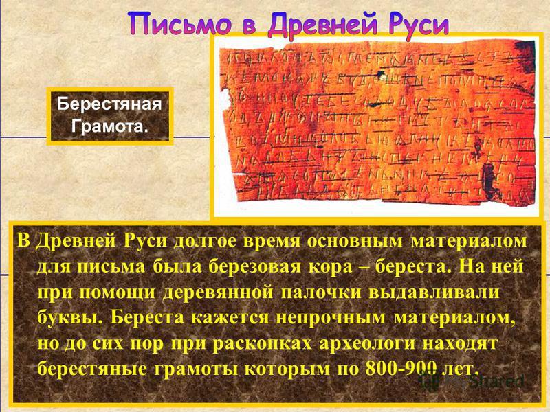 В Древней Руси долгое время основным материалом для письма была березовая кора – береста. На ней при помощи деревянной палочки выдавливали буквы. Береста кажется непрочным материалом, но до сих пор при раскопках археологи находят берестяные грамоты к