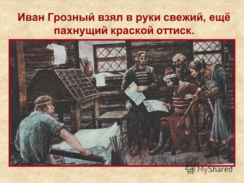 Иван Грозный взял в руки свежий, ещё пахнущий краской оттиск.