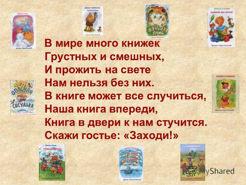 В мире много книжек Грустных и смешных, И прожить на свете Нам нельзя без них. В книге может все случиться, Наша книга впереди, Книга в двери к нам стучится. Скажи гостье: «Заходи!»