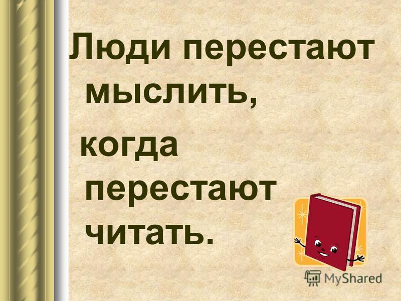 Люди перестают мыслить, когда перестают читать.