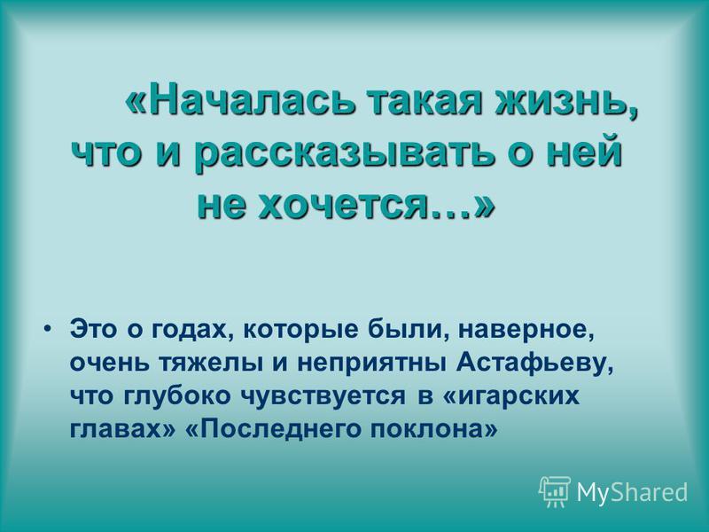«Началась такая жизнь, что и рассказывать о ней не хочется…» Это о годах, которые были, наверное, очень тяжелы и неприятны Астафьеву, что глубоко чувствуется в «игарских главах» «Последнего поклона»