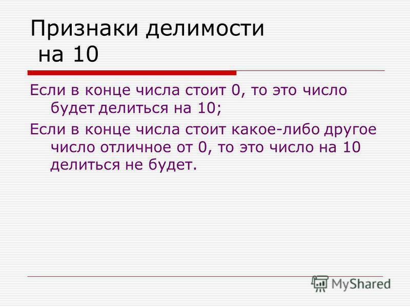 Признаки делимости на 10 Если в конце числа стоит 0, то это число будет делиться на 10; Если в конце числа стоит какое-либо другое число отличное от 0, то это число на 10 делиться не будет.