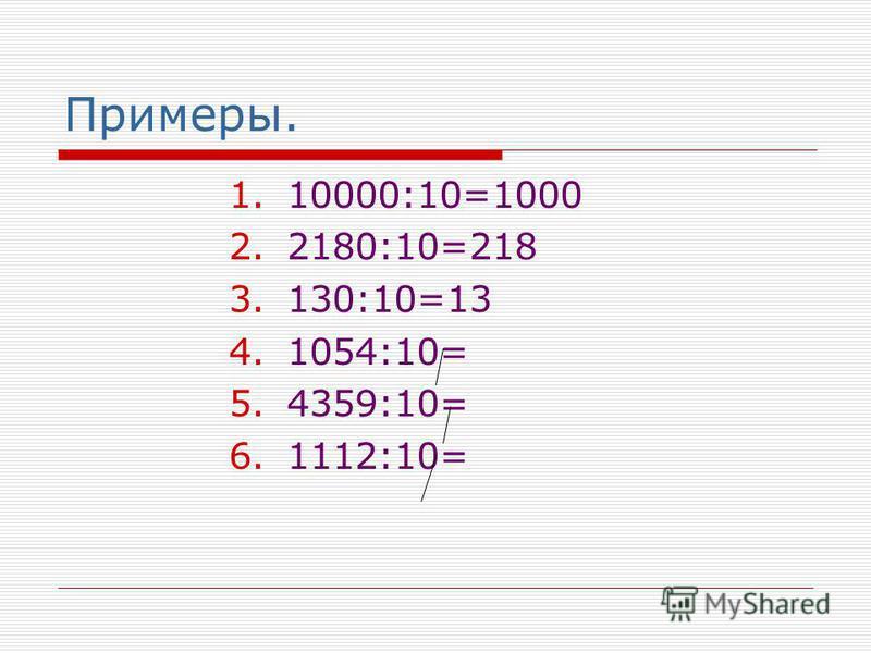 Примеры. 1.10000:10=1000 2.2180:10=218 3.130:10=13 4.1054:10= 5.4359:10= 6.1112:10=