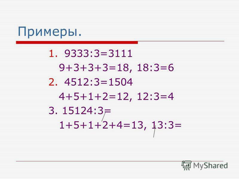 Примеры. 1.9333:3=3111 9+3+3+3=18, 18:3=6 2.4512:3=1504 4+5+1+2=12, 12:3=4 3. 15124:3= 1+5+1+2+4=13, 13:3=