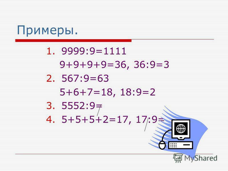 Примеры. 1.9999:9=1111 9+9+9+9=36, 36:9=3 2.567:9=63 5+6+7=18, 18:9=2 3.5552:9= 4.5+5+5+2=17, 17:9=
