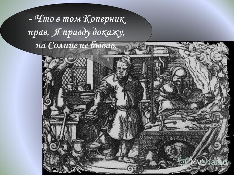 - Что в том Коперник прав, Я правду докажу, на Солнце не бывав.