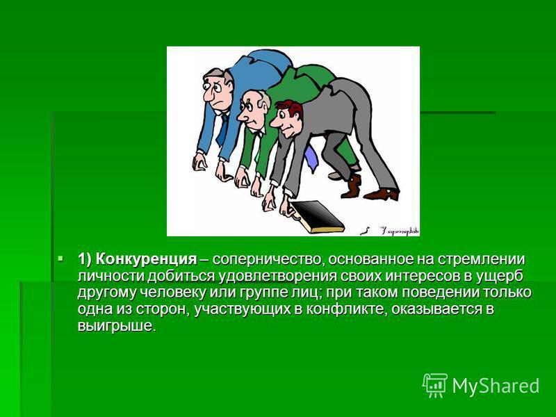 1) Конкуренция – соперничество, основанное на стремлении личности добиться удовлетворения своих интересов в ущерб другому человеку или группе лиц; при таком поведении только одна из сторон, участвующих в конфликте, оказывается в выигрыше. 1) Конкурен
