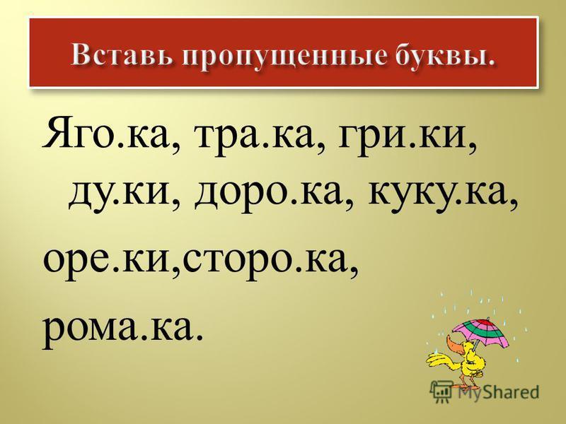 Яго. ка, трака, г рики, ду. ки, до рока, куку. ка, оре. ки, строка, рома. ка.