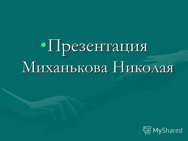 Презентация Миханькова Николая Презентация Миханькова Николая