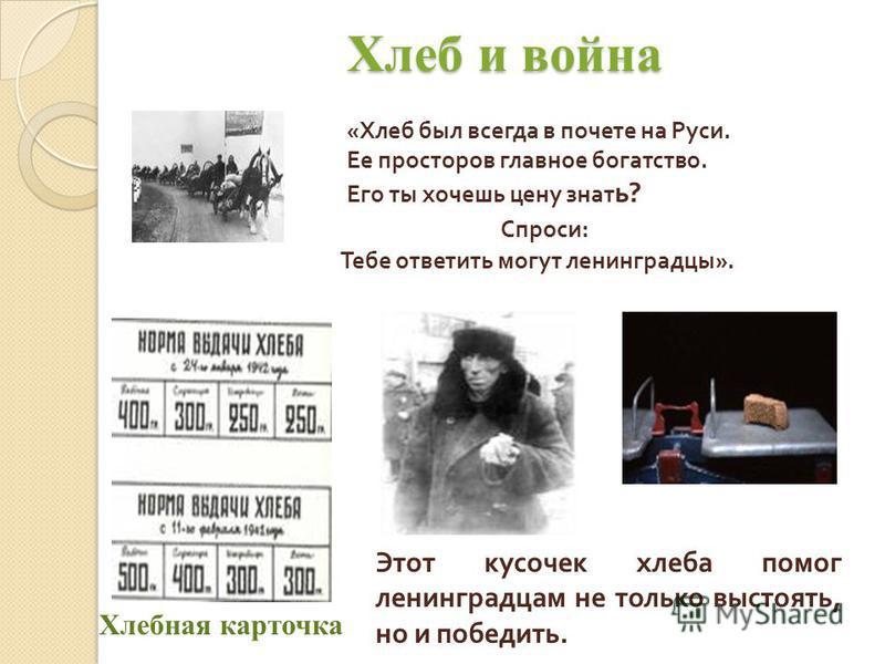 Хлеб и война Хлеб и война «Хлеб был всегда в почете на Руси. Ее просторов главное богатство. Его ты хочешь цен узнать? Спроси: Тебе ответить могут ленинградцы». Этот кусочек хлеба помог ленинградцам не только выстоять, но и победить. Хлебная карточка