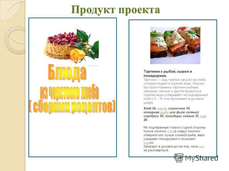 Продукт проекта Продукт проекта Тартинки с рыбой, сыром и помидорами. Тартинки вид горячих закусок на хлебе, которые подают в горячем виде. Обычно при приготовлении тартинок рыбные, овощные, мясные и другие продукты в горячем виде укладывают на поджа