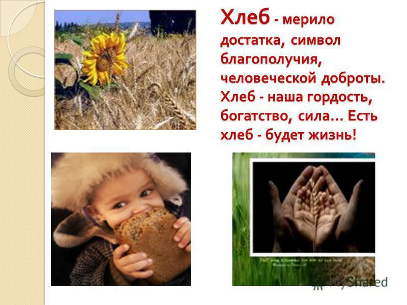 Хлеб - мерило достатка, символ благополучия, человеческой доброты. Хлеб - наша гордость, богатство, сила … Есть хлеб - будет жизнь !
