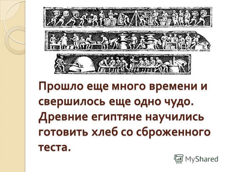 Прошло еще много времени и свершилось еще одно чудо. Древние египтяне научились готовить хлеб со сброженного теста.