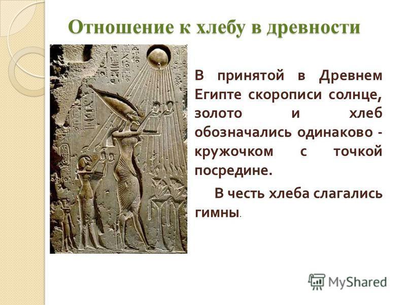 Отношение к хлебу в древности В принятой в Древнем Египте скорописи солнце, золото и хлеб обозначались одинаково - кружочком с точкой посредине. В честь хлеба слагались гимны.