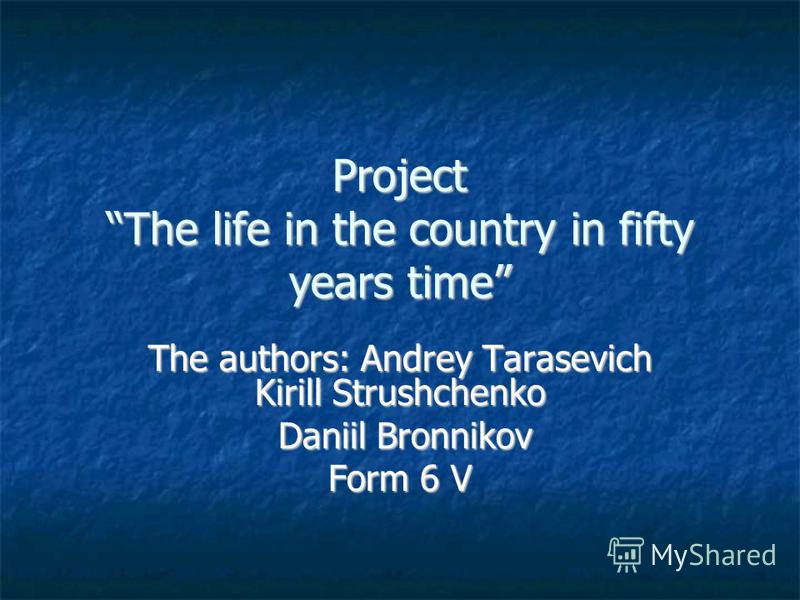 Project The life in the country in fifty years time The authors: Andrey Tarasevich Kirill Strushchenko Daniil Bronnikov Daniil Bronnikov Form 6 V
