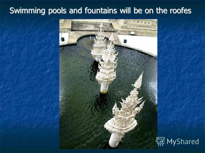 Swimming pools and fountains will be on the roofes