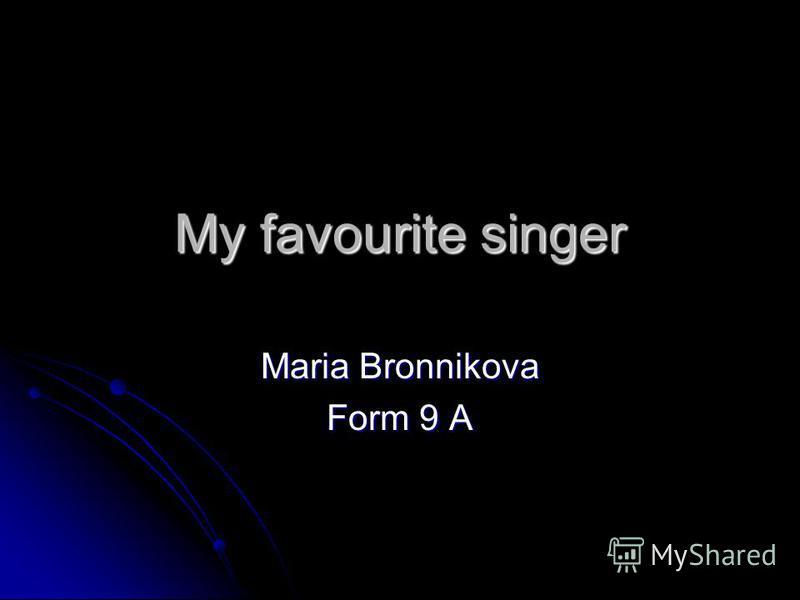 My favourite singer Maria Bronnikova Form 9 A
