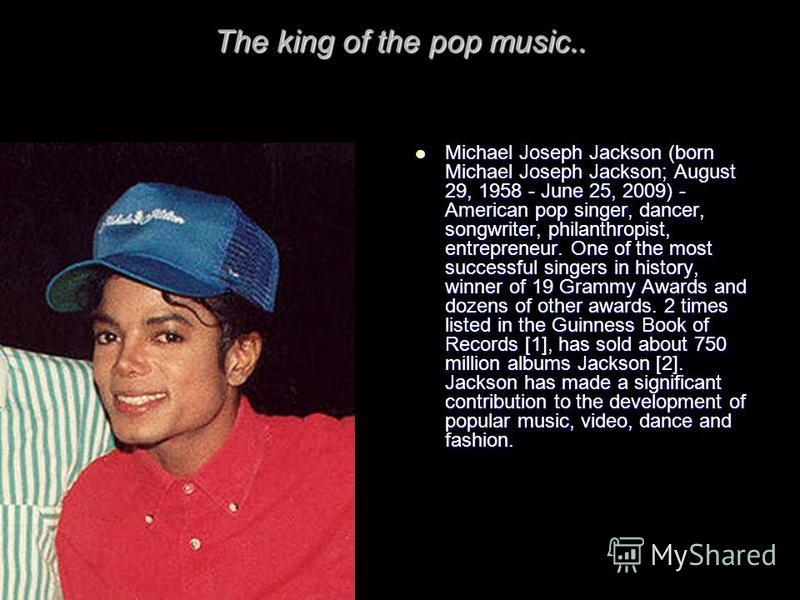Michael Joseph Jackson (born Michael Joseph Jackson; August 29, 1958 - June 25, 2009) - American pop singer, dancer, songwriter, philanthropist, entrepreneur. One of the most successful singers in history, winner of 19 Grammy Awards and dozens of oth