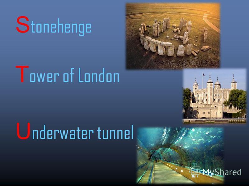 S tonehenge T ower of London U nderwater tunnel