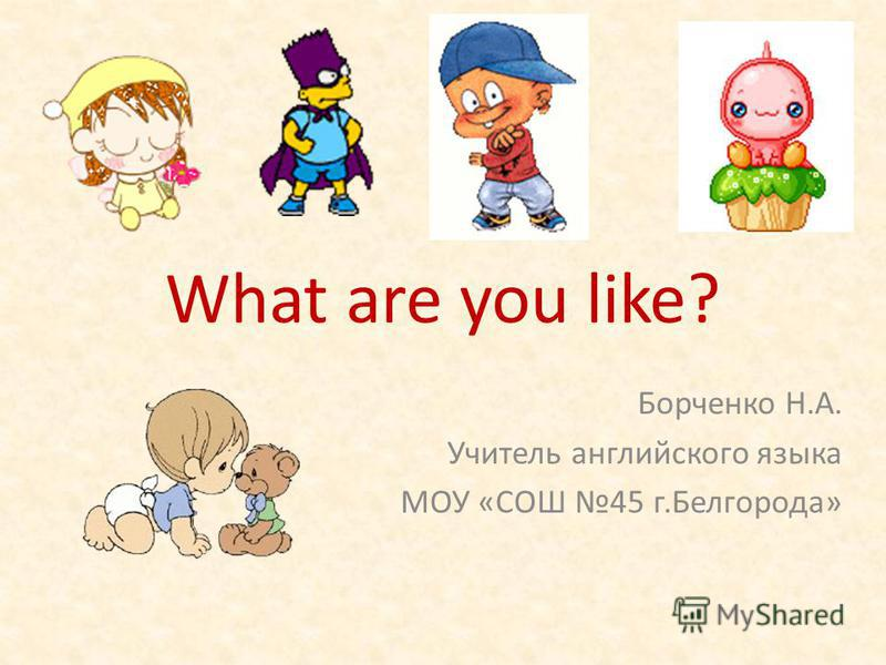 What are you like? Борченко Н.А. Учитель английского языка МОУ «СОШ 45 г.Белгорода»