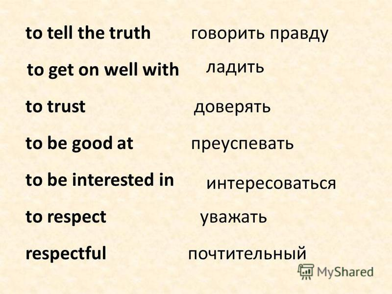 to tell the truth to get on well with to trust to be good at to be interested in to respect respectful говорить правду ладить доверять преуспевать интересоваться уважать почтительный