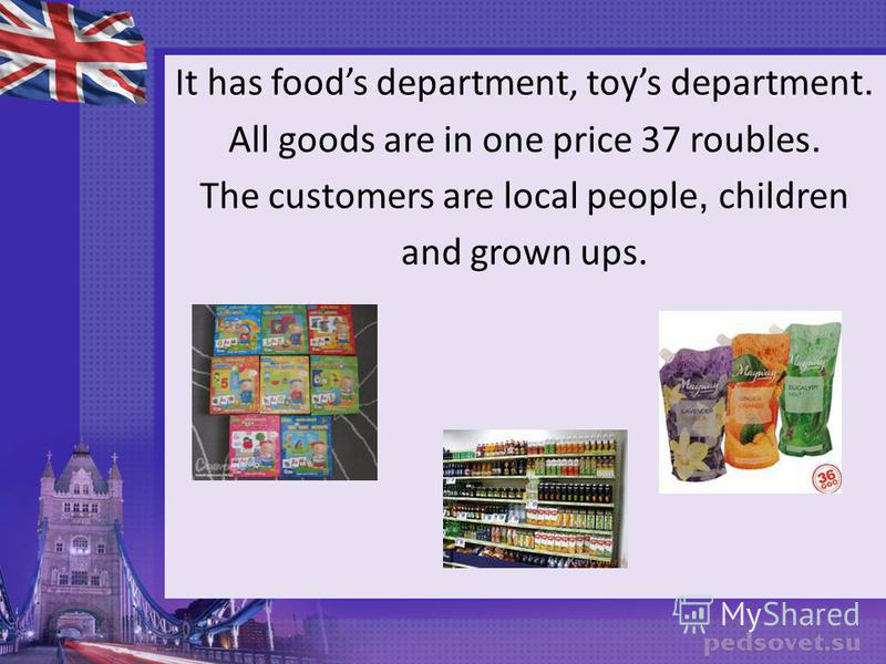 It has foods department, toys department. All goods are in one price 37 roubles. The customers are local people, сhildren and grown ups.