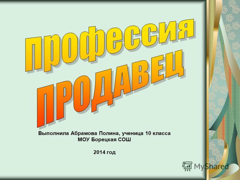 Выполнила Абрамова Полина, ученица 10 класса МОУ Борецкая СОШ 2014 год