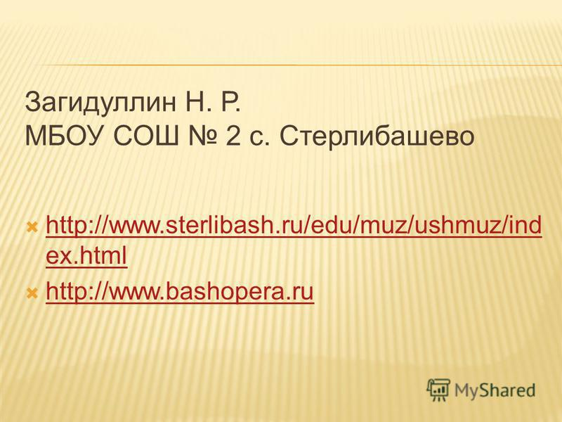 Загидуллин Н. Р. МБОУ СОШ 2 с. Стерлибашево http://www.sterlibash.ru/edu/muz/ushmuz/ind ex.html http://www.sterlibash.ru/edu/muz/ushmuz/ind ex.html http://www.bashopera.ru